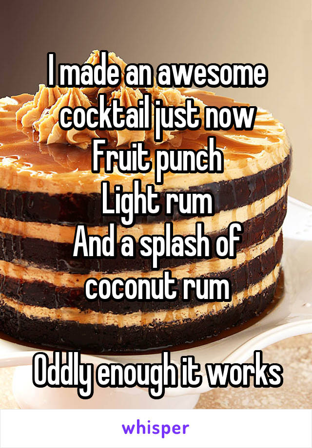 I made an awesome cocktail just now Fruit punch Light rum And a splash of coconut rum  Oddly enough it works