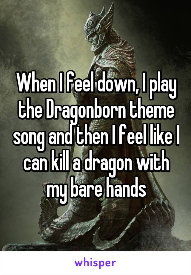 When I feel down, I play the Dragonborn theme song and then I feel like I can kill a dragon with my bare hands