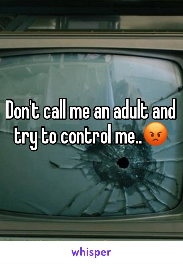 Don't call me an adult and try to control me..😡