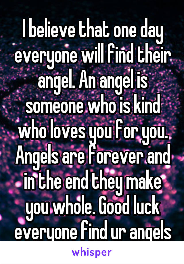 I believe that one day everyone will find their angel. An angel is someone who is kind who loves you for you. Angels are forever and in the end they make you whole. Good luck everyone find ur angels