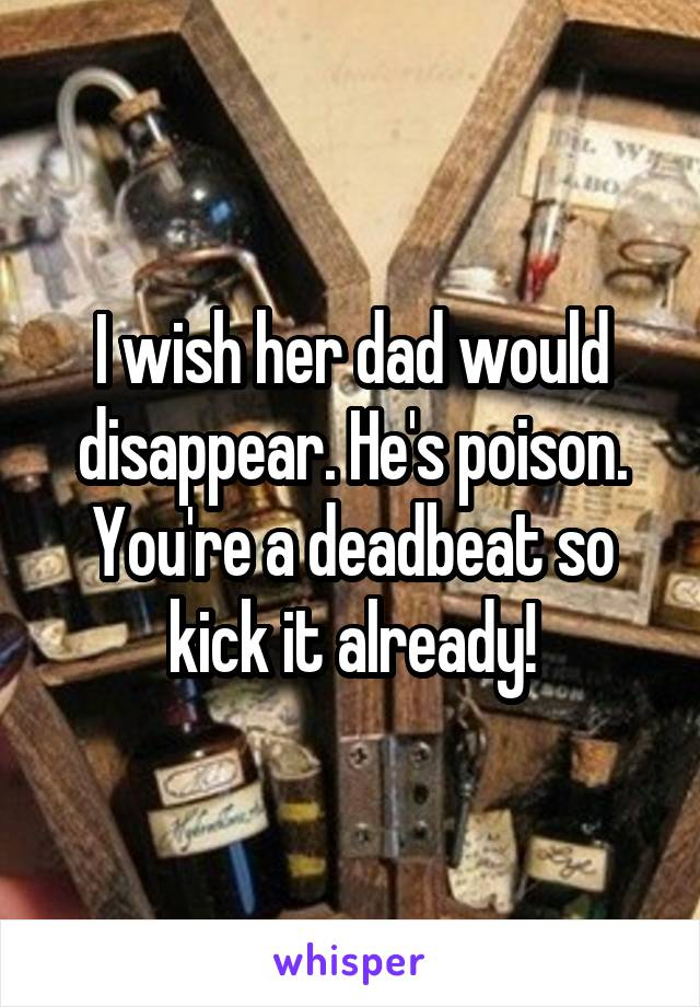 I wish her dad would disappear. He's poison. You're a deadbeat so kick it already!