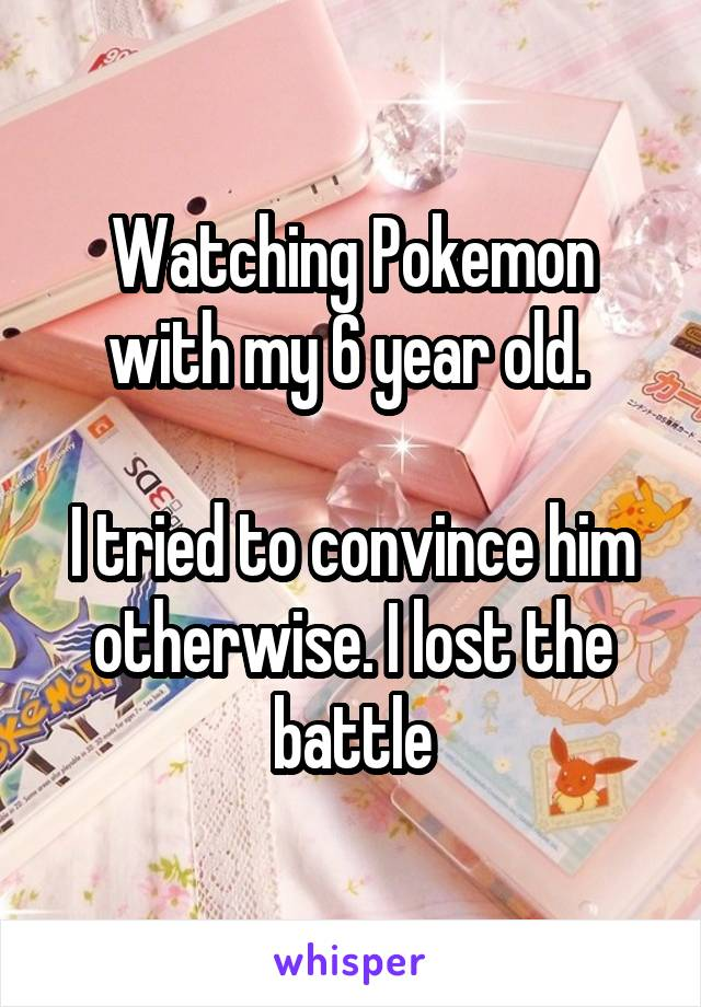 Watching Pokemon with my 6 year old.   I tried to convince him otherwise. I lost the battle