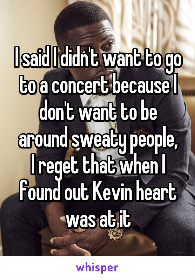 I said I didn't want to go to a concert because I don't want to be around sweaty people, I reget that when I found out Kevin heart was at it