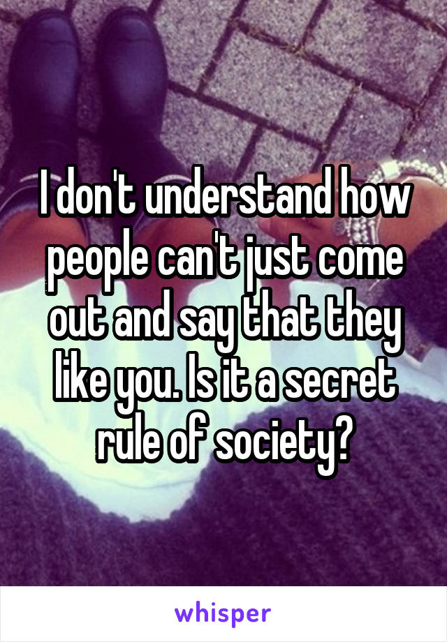 I don't understand how people can't just come out and say that they like you. Is it a secret rule of society?