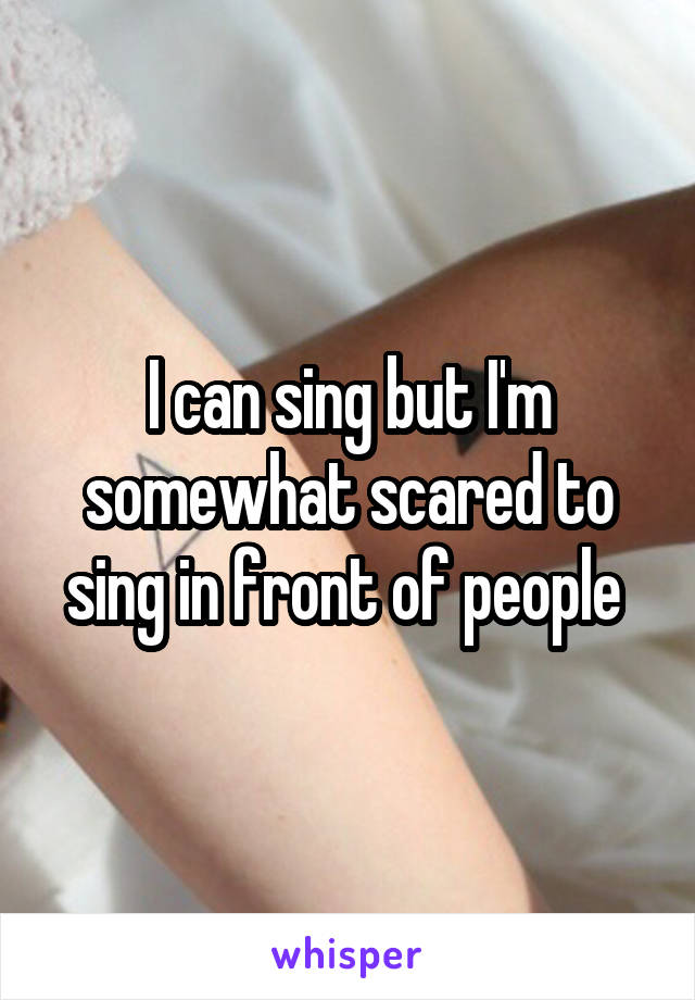 I can sing but I'm somewhat scared to sing in front of people