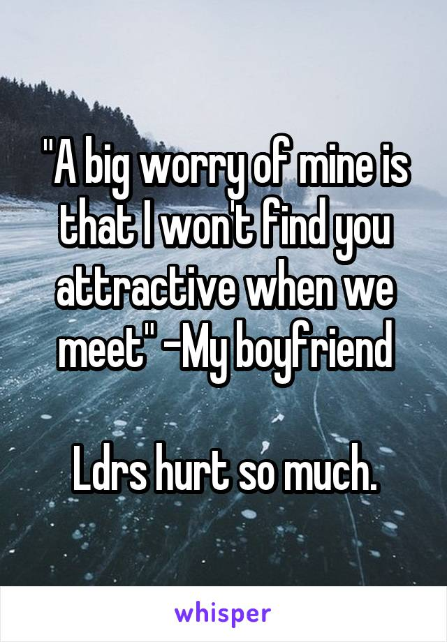 """A big worry of mine is that I won't find you attractive when we meet"" -My boyfriend  Ldrs hurt so much."
