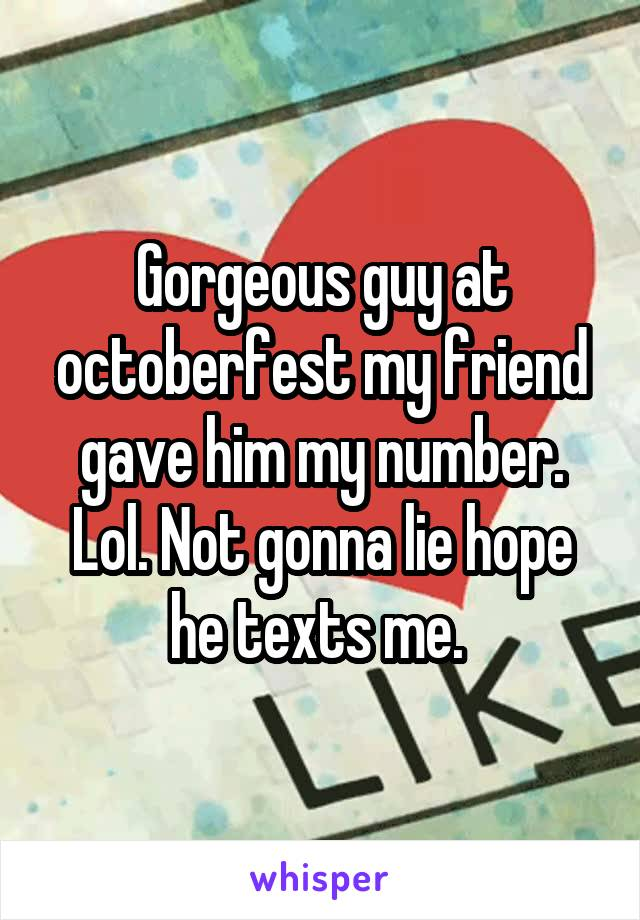 Gorgeous guy at octoberfest my friend gave him my number. Lol. Not gonna lie hope he texts me.