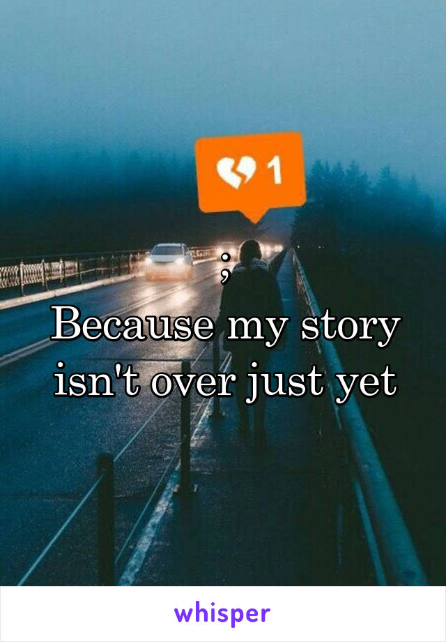 ; Because my story isn't over just yet
