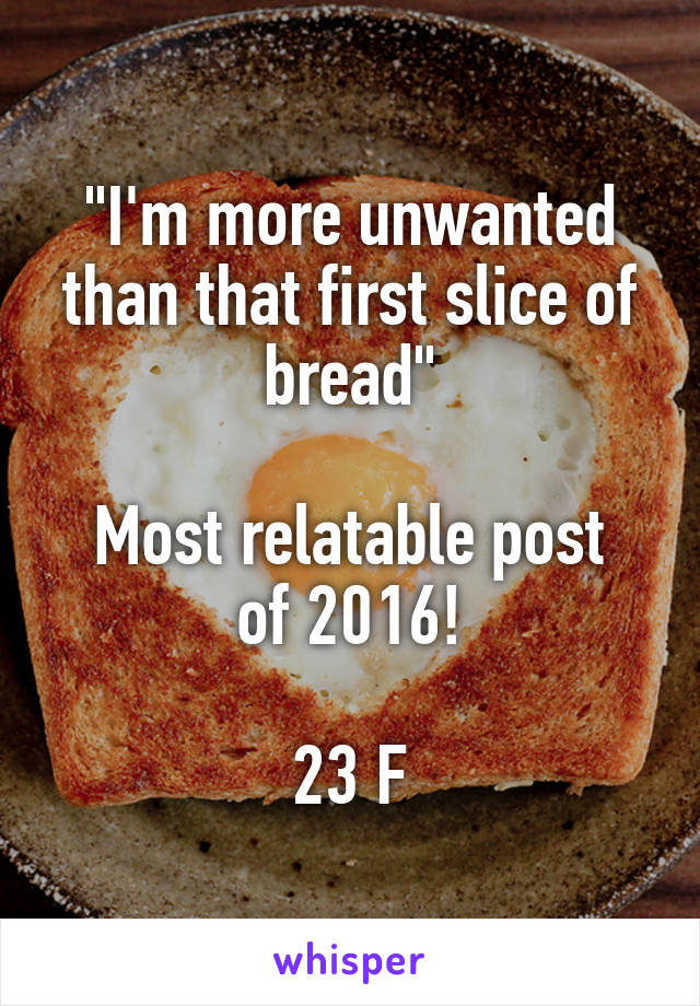 """""""I'm more unwanted than that first slice of bread""""  Most relatable post of 2016!  23 F"""