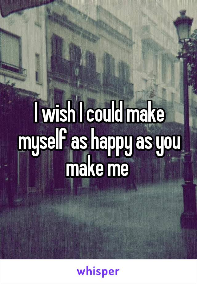 I wish I could make myself as happy as you make me