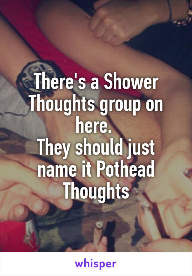 There's a Shower Thoughts group on here.  They should just name it Pothead Thoughts
