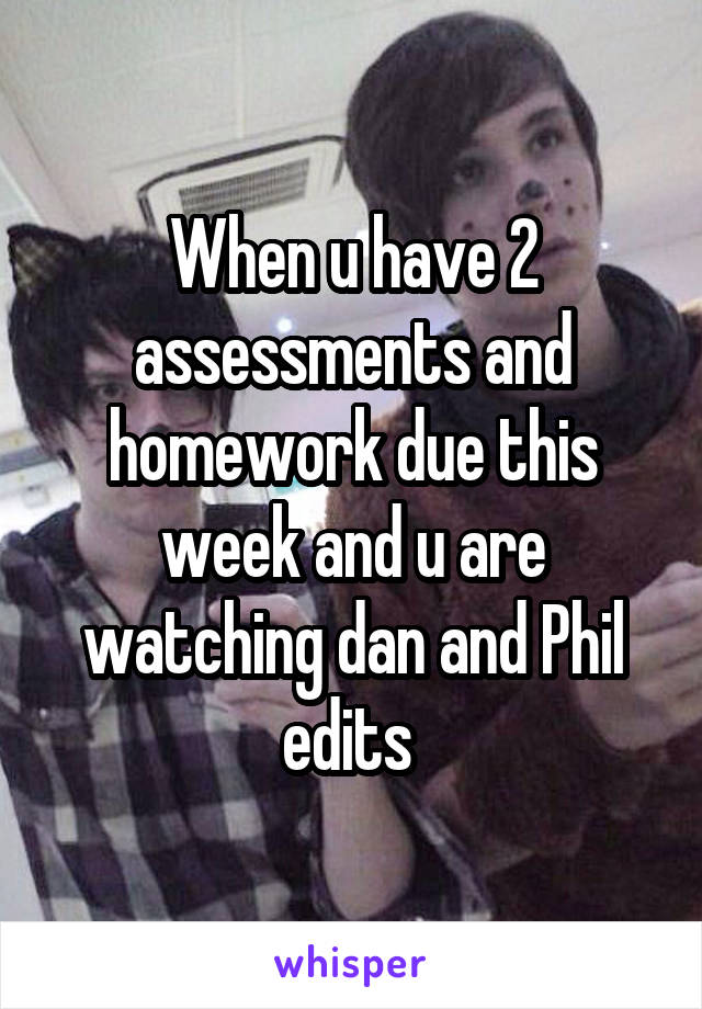When u have 2 assessments and homework due this week and u are watching dan and Phil edits
