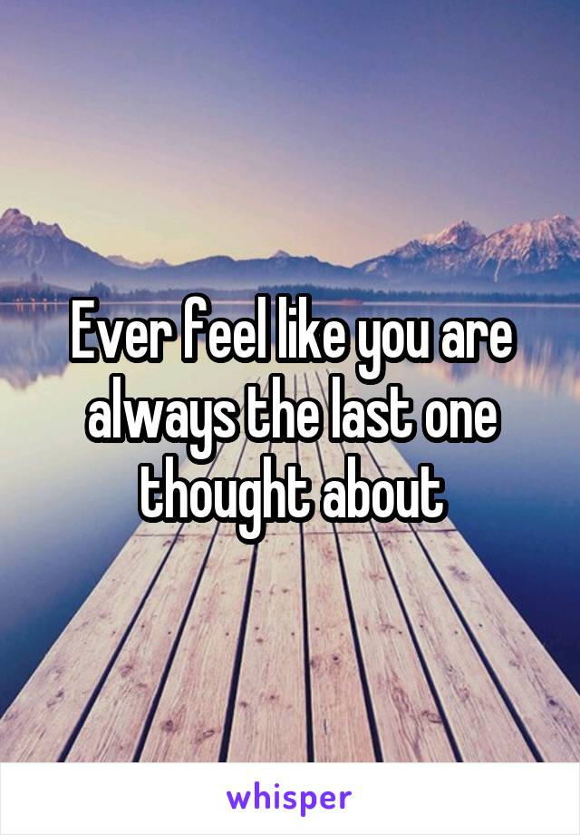Ever feel like you are always the last one thought about