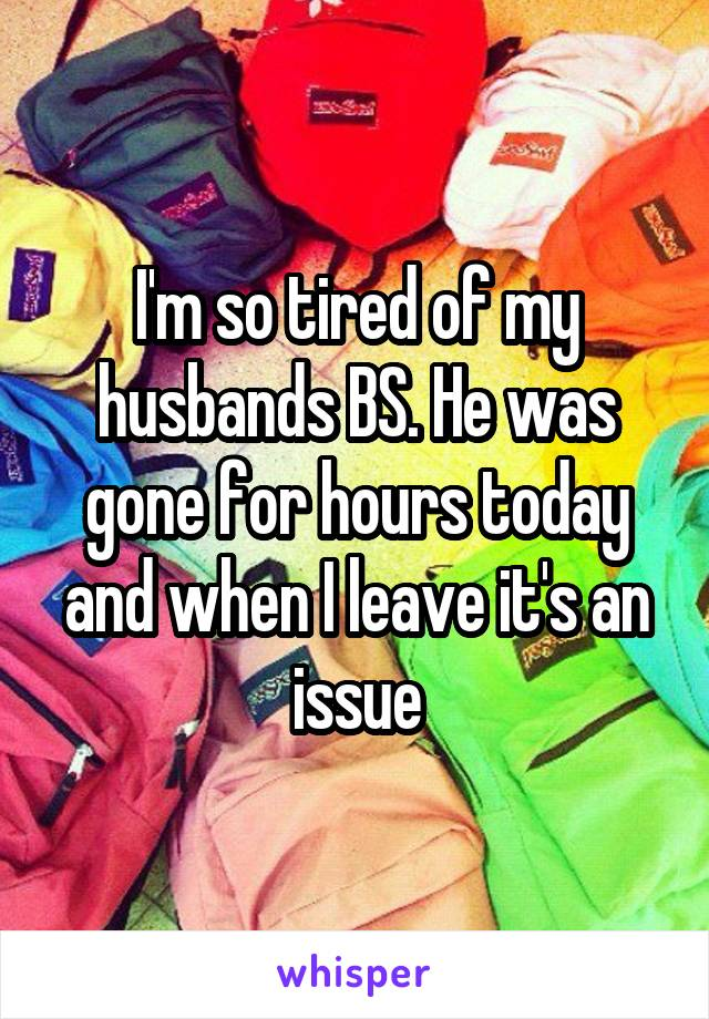 I'm so tired of my husbands BS. He was gone for hours today and when I leave it's an issue