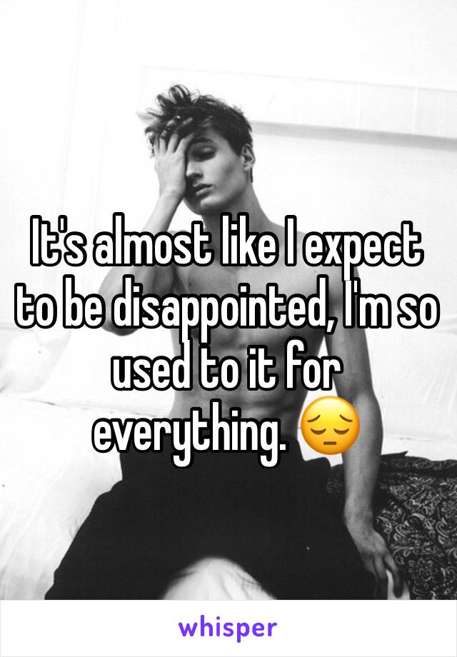 It's almost like I expect to be disappointed, I'm so used to it for everything. 😔