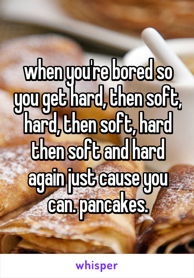 when you're bored so you get hard, then soft, hard, then soft, hard then soft and hard again just cause you can. pancakes.
