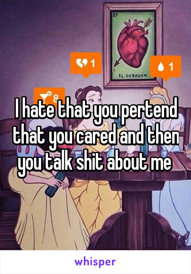 I hate that you pertend that you cared and then you talk shit about me
