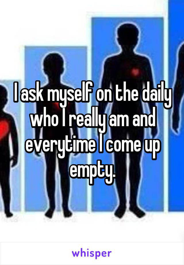 I ask myself on the daily who I really am and everytime I come up empty.