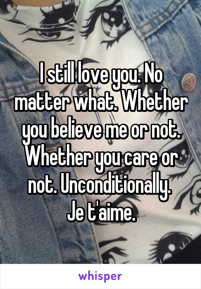I still love you. No matter what. Whether you believe me or not. Whether you care or not. Unconditionally.  Je t'aime.