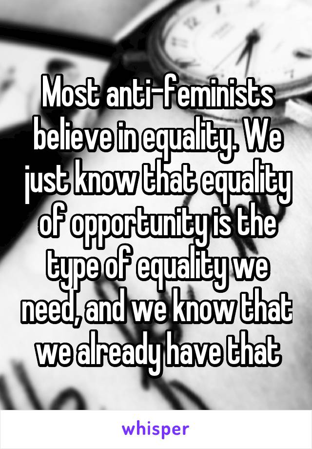 Most anti-feminists believe in equality. We just know that equality of opportunity is the type of equality we need, and we know that we already have that
