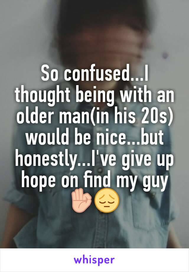 So confused...I thought being with an older man(in his 20s) would be nice...but honestly...I've give up hope on find my guy 👌😔