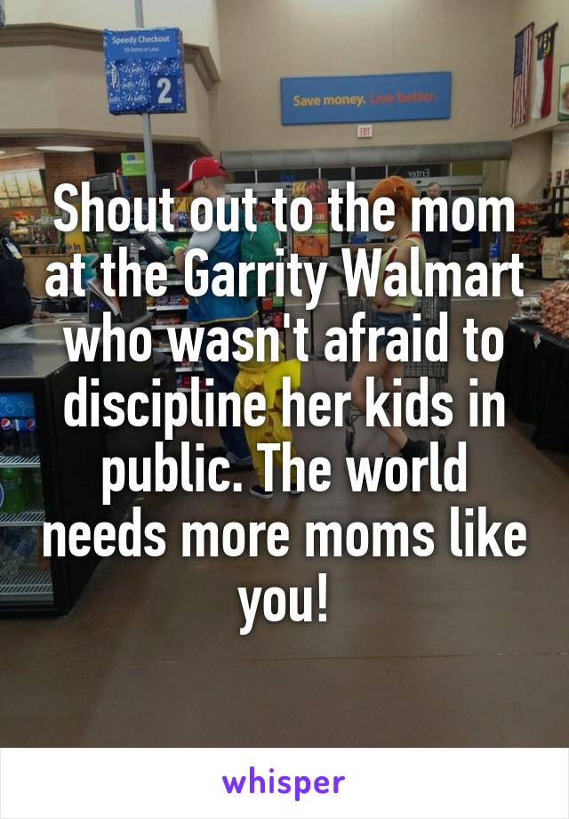 Shout out to the mom at the Garrity Walmart who wasn't afraid to discipline her kids in public. The world needs more moms like you!
