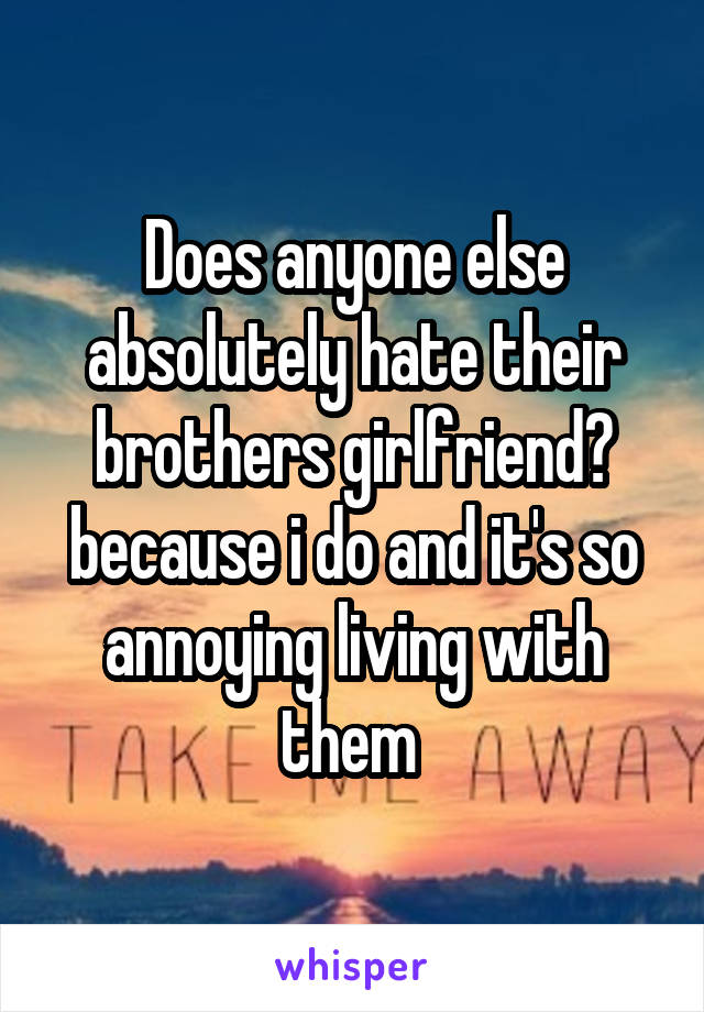 Does anyone else absolutely hate their brothers girlfriend? because i do and it's so annoying living with them