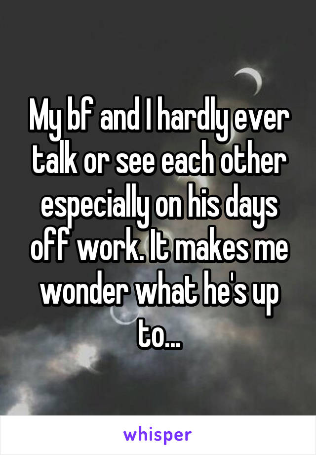 My bf and I hardly ever talk or see each other especially on his days off work. It makes me wonder what he's up to...