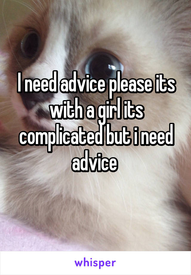 I need advice please its with a girl its complicated but i need advice