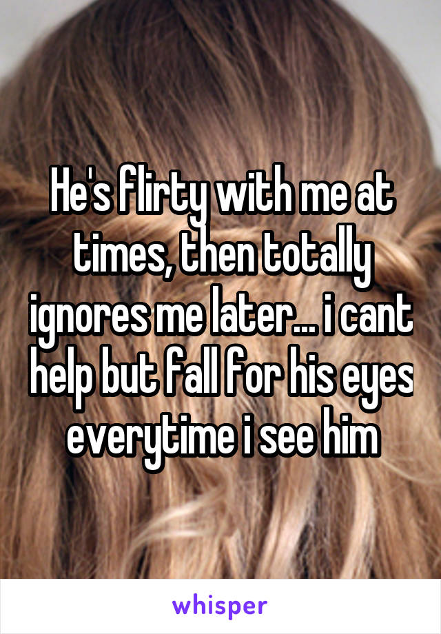 He's flirty with me at times, then totally ignores me later... i cant help but fall for his eyes everytime i see him