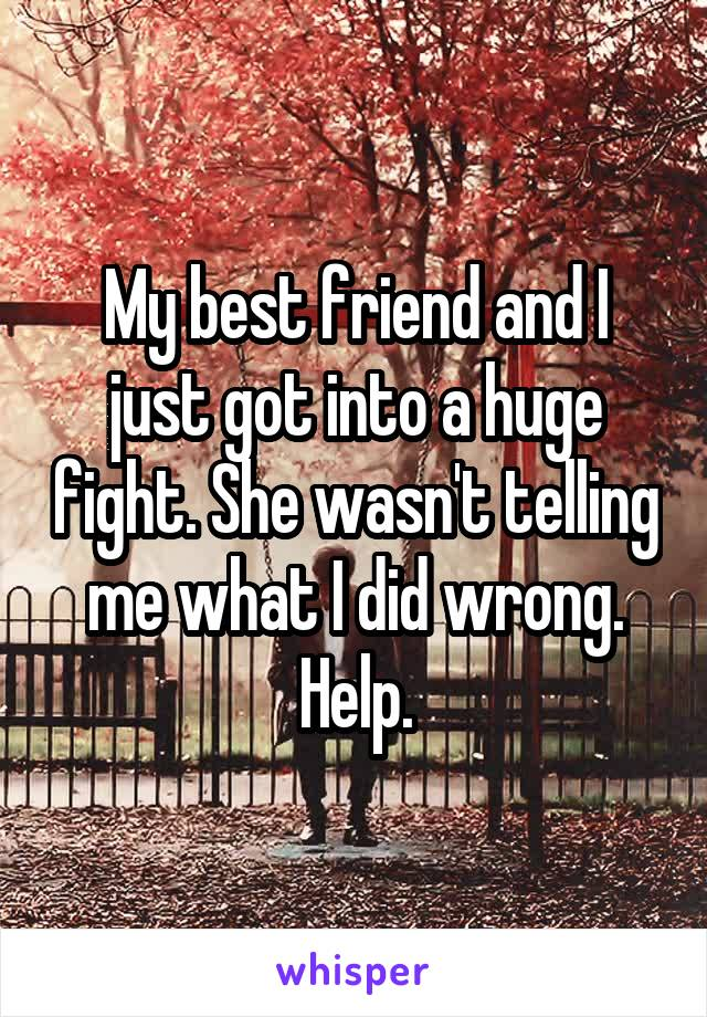 My best friend and I just got into a huge fight. She wasn't telling me what I did wrong. Help.
