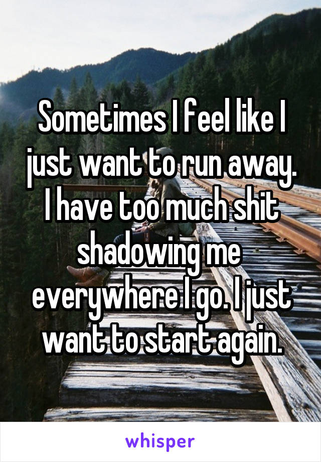 Sometimes I feel like I just want to run away. I have too much shit shadowing me  everywhere I go. I just want to start again.