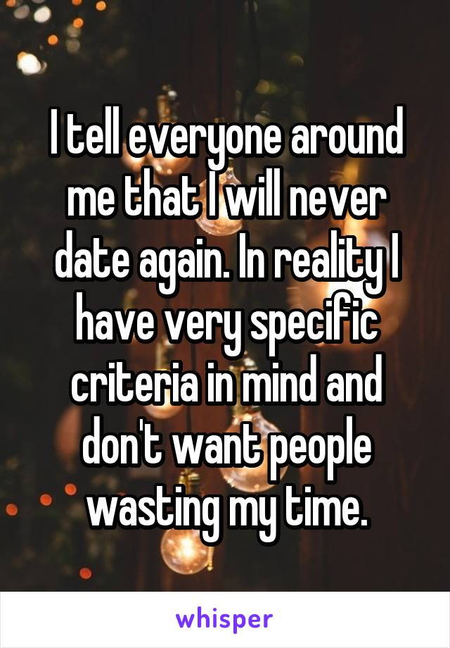 I tell everyone around me that I will never date again. In reality I have very specific criteria in mind and don't want people wasting my time.