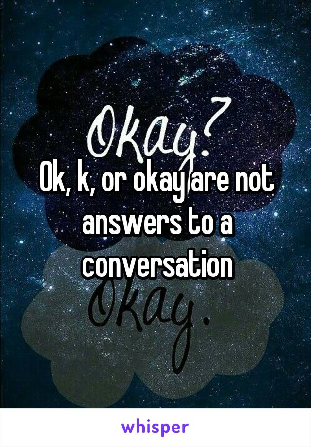 Ok, k, or okay are not answers to a conversation