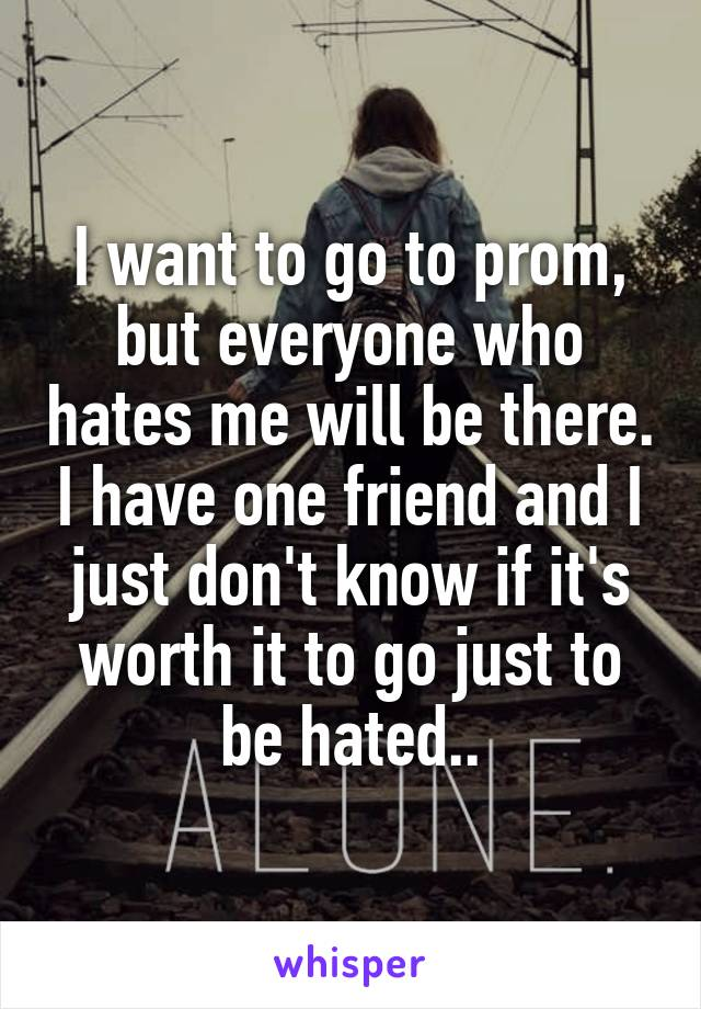 I want to go to prom, but everyone who hates me will be there. I have one friend and I just don't know if it's worth it to go just to be hated..
