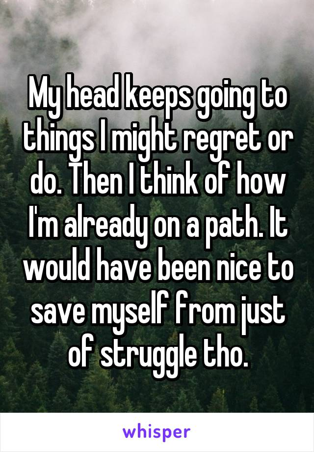 My head keeps going to things I might regret or do. Then I think of how I'm already on a path. It would have been nice to save myself from just of struggle tho.
