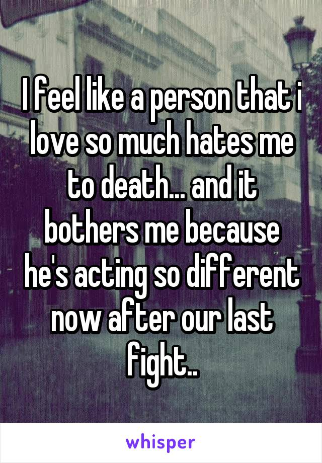 I feel like a person that i love so much hates me to death... and it bothers me because he's acting so different now after our last fight..