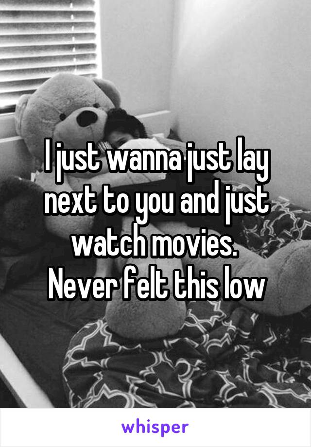 I just wanna just lay next to you and just watch movies.  Never felt this low