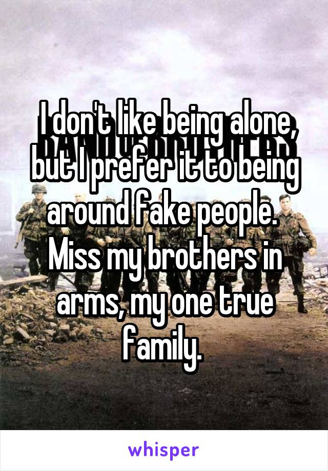 I don't like being alone, but I prefer it to being around fake people.  Miss my brothers in arms, my one true family.