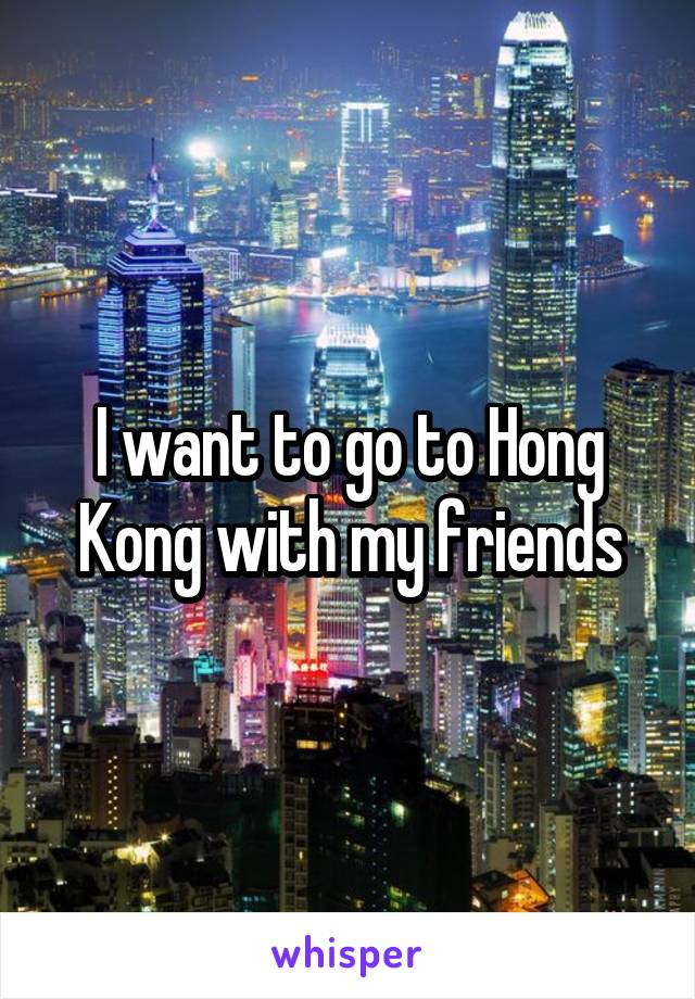I want to go to Hong Kong with my friends