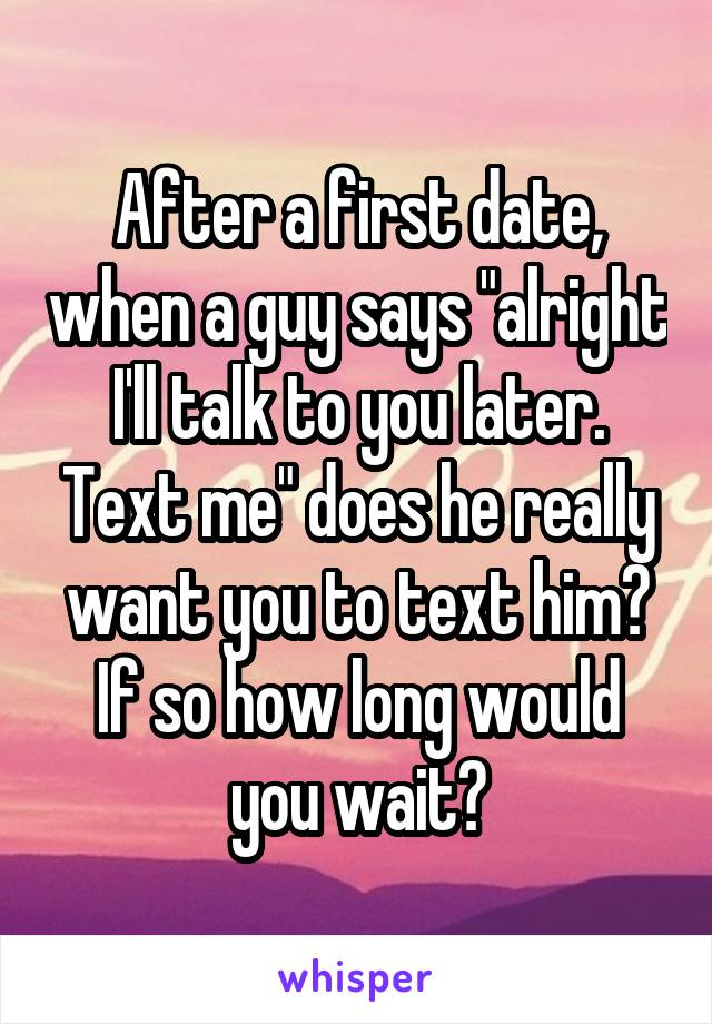 """After a first date, when a guy says """"alright I'll talk to you later. Text me"""" does he really want you to text him? If so how long would you wait?"""