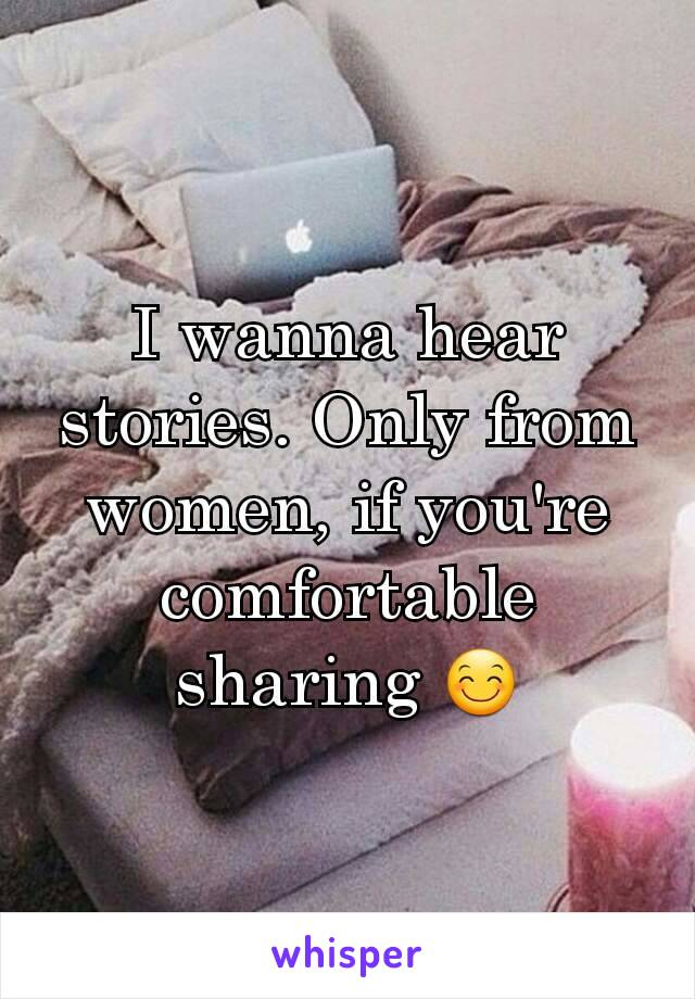 I wanna hear stories. Only from women, if you're comfortable sharing 😊