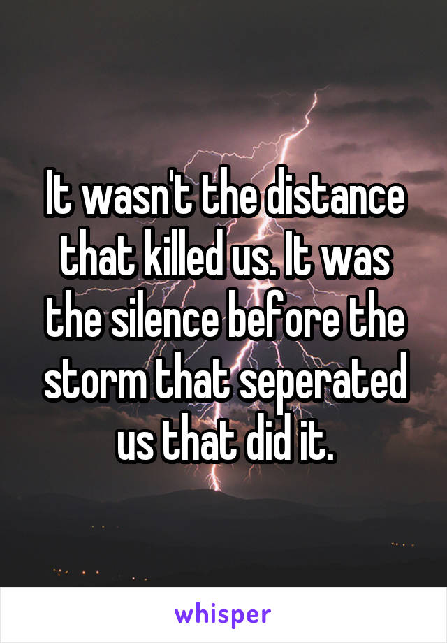 It wasn't the distance that killed us. It was the silence before the storm that seperated us that did it.