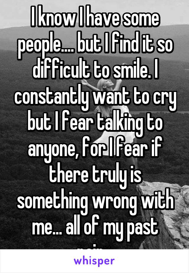 I know I have some people.... but I find it so difficult to smile. I constantly want to cry but I fear talking to anyone, for I fear if there truly is something wrong with me... all of my past pain...