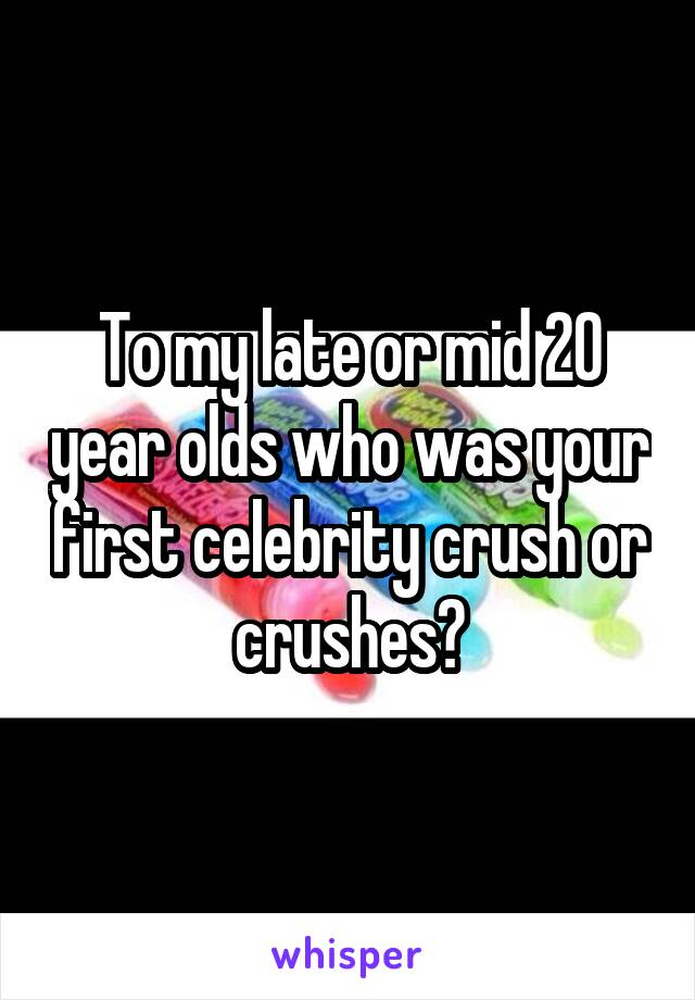 To my late or mid 20 year olds who was your first celebrity crush or crushes?
