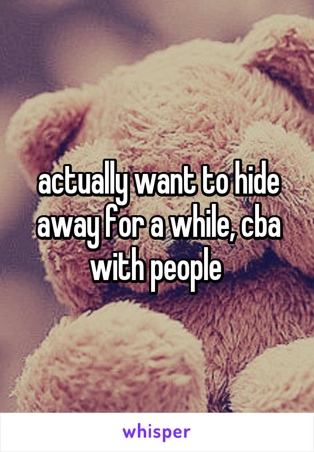 actually want to hide away for a while, cba with people