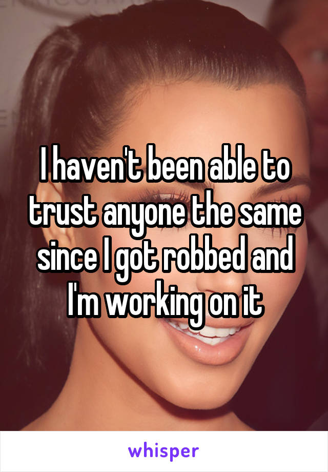 I haven't been able to trust anyone the same since I got robbed and I'm working on it