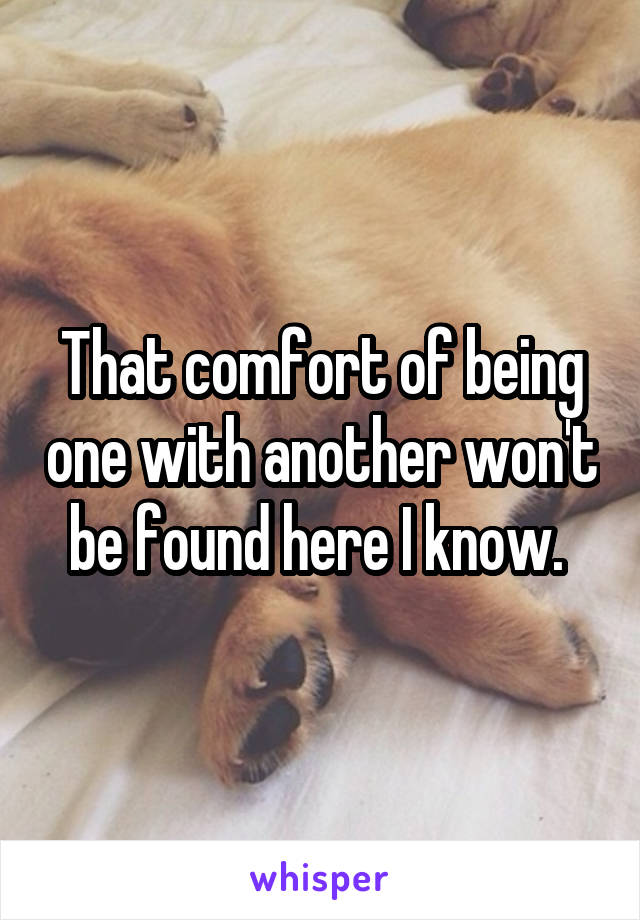 That comfort of being one with another won't be found here I know.