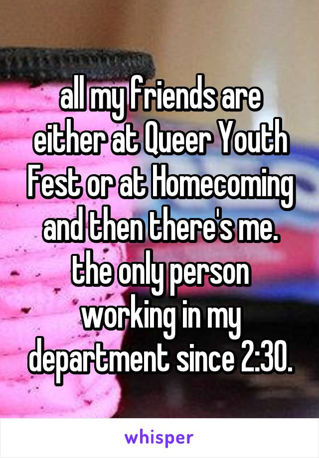all my friends are either at Queer Youth Fest or at Homecoming and then there's me. the only person working in my department since 2:30.