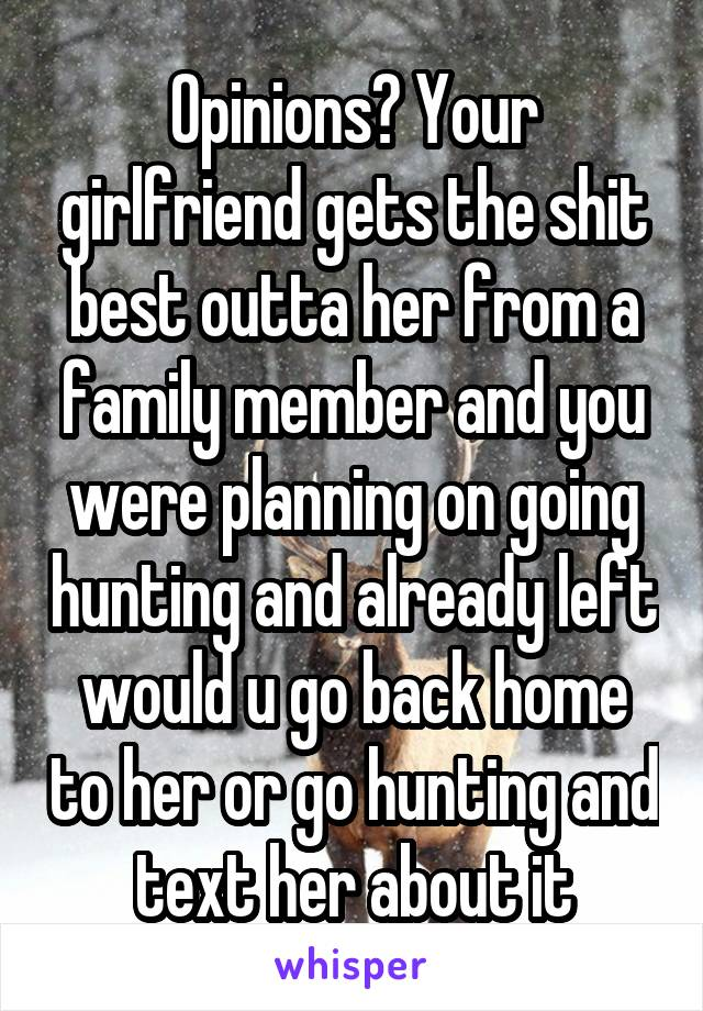 Opinions? Your girlfriend gets the shit best outta her from a family member and you were planning on going hunting and already left would u go back home to her or go hunting and text her about it